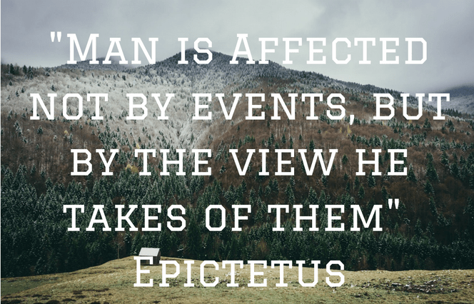 """""""Man is Affected not by events, but by the view he takes of them"""" - Epictetus"""